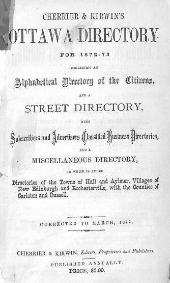 Cherrier & Kirwin's Ottawa Directory for 1872-1873 Containing An Alphabetical Directory of the Citizens, and A Street Directory With Subscribers and Advertisers Classified Business Directories, and A Miscellaneous Directory, to Which Is Added Directories of the Towns of Hull and Aylmer, Villages of New Edinburgh and Rochesterville, With the Counties of Carleton and Russell