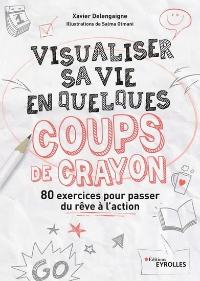 Visualiser Sa Vie En Quelques Coups De Crayon : 80 Exercices Pour Passer Du Rêve À L'action 2E Éd