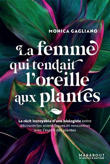Femme Qui Tendait L'oreille Aux Plantes : Le Récit Incroyable D'une Biologiste Entre Découvertes Scientifiques Et Rencontres Avec L'esprit Des Plantes (La)