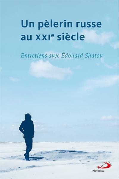 Un pèlerin russe au XXIe siècle  : entretiens avec Édouard Shatov